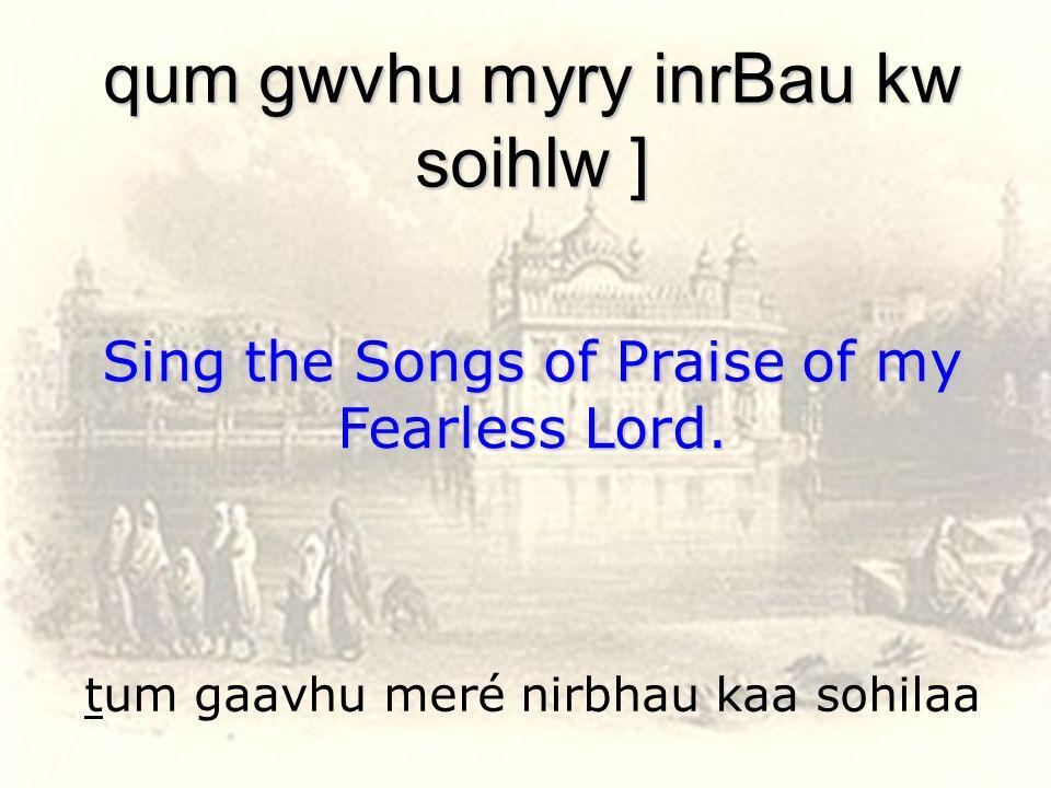 tum gaavhu meré nirbhau kaa sohilaa qum gwvhu myry inrBau kw soihlw ] Sing the Songs of Praise of my Fearless Lord.