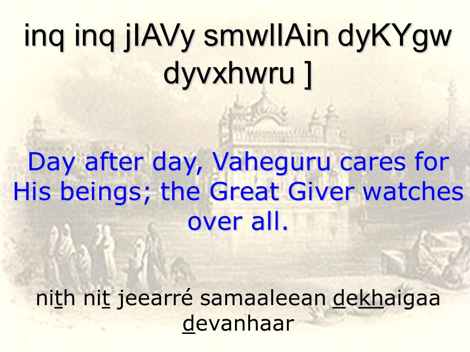 nith nit jeearré samaaleean dekhaigaa devanhaar inq inq jIAVy smwlIAin dyKYgw dyvxhwru ] Day after day, Vaheguru cares for His beings; the Great Giver