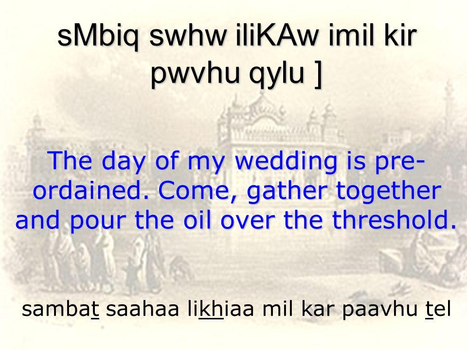 sambat saahaa likhiaa mil kar paavhu tel sMbiq swhw iliKAw imil kir pwvhu qylu ] The day of my wedding is pre- ordained. Come, gather together and pou