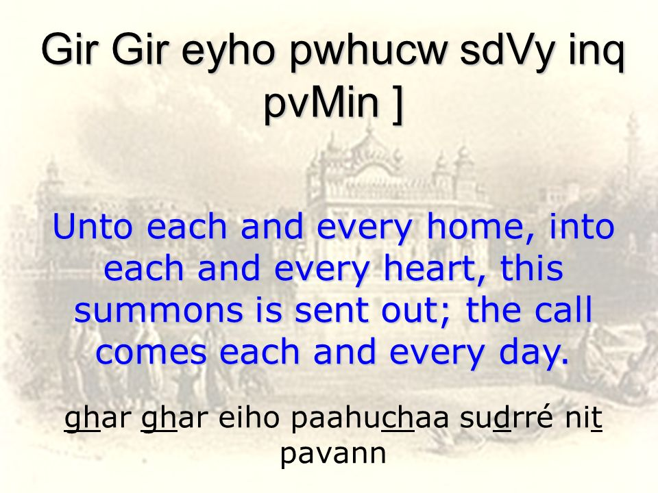 ghar ghar eiho paahuchaa sudrré nit pavann Gir Gir eyho pwhucw sdVy inq pvMin ] Unto each and every home, into each and every heart, this summons is s