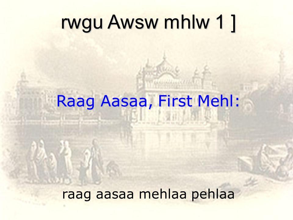 raag aasaa mehlaa pehlaa rwgu Awsw mhlw 1 ] Raag Aasaa, First Mehl: