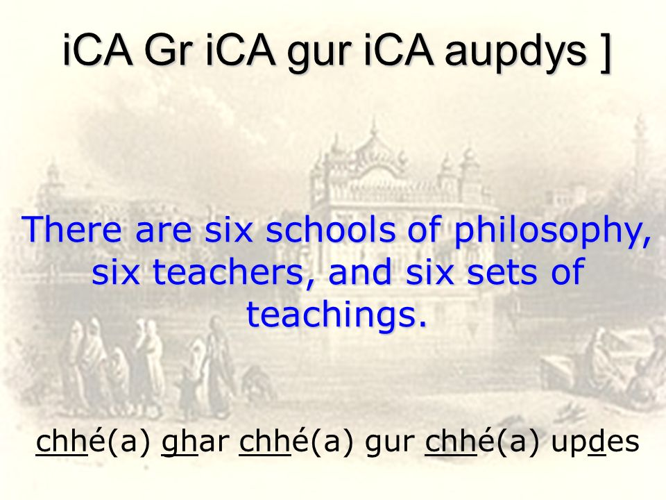 chhé(a) ghar chhé(a) gur chhé(a) updes iCA Gr iCA gur iCA aupdys ] There are six schools of philosophy, six teachers, and six sets of teachings.