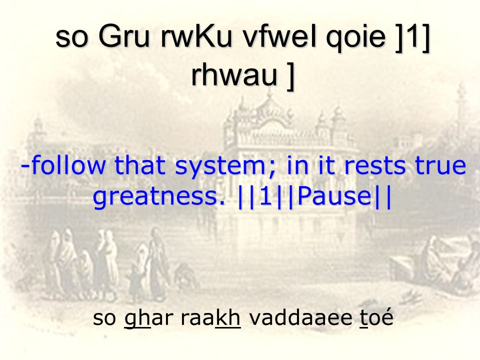so ghar raakh vaddaaee toé so Gru rwKu vfweI qoie ]1] rhwau ] -follow that system; in it rests true greatness. ||1||Pause||