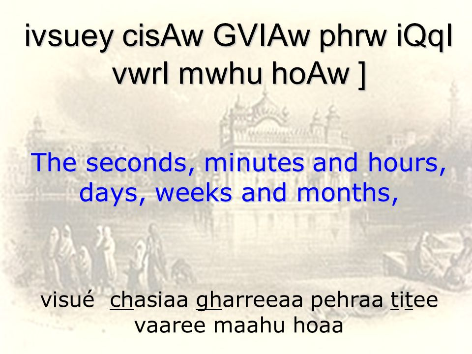 visué chasiaa gharreeaa pehraa titee vaaree maahu hoaa ivsuey cisAw GVIAw phrw iQqI vwrI mwhu hoAw ] The seconds, minutes and hours, days, weeks and m