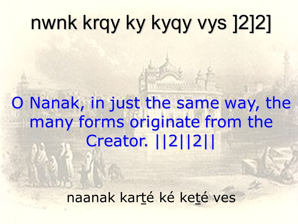 naanak karté ké keté ves nwnk krqy ky kyqy vys ]2]2] O Nanak, in just the same way, the many forms originate from the Creator. ||2||2||