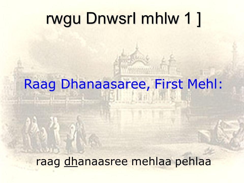 raag dhanaasree mehlaa pehlaa rwgu DnwsrI mhlw 1 ] Raag Dhanaasaree, First Mehl: