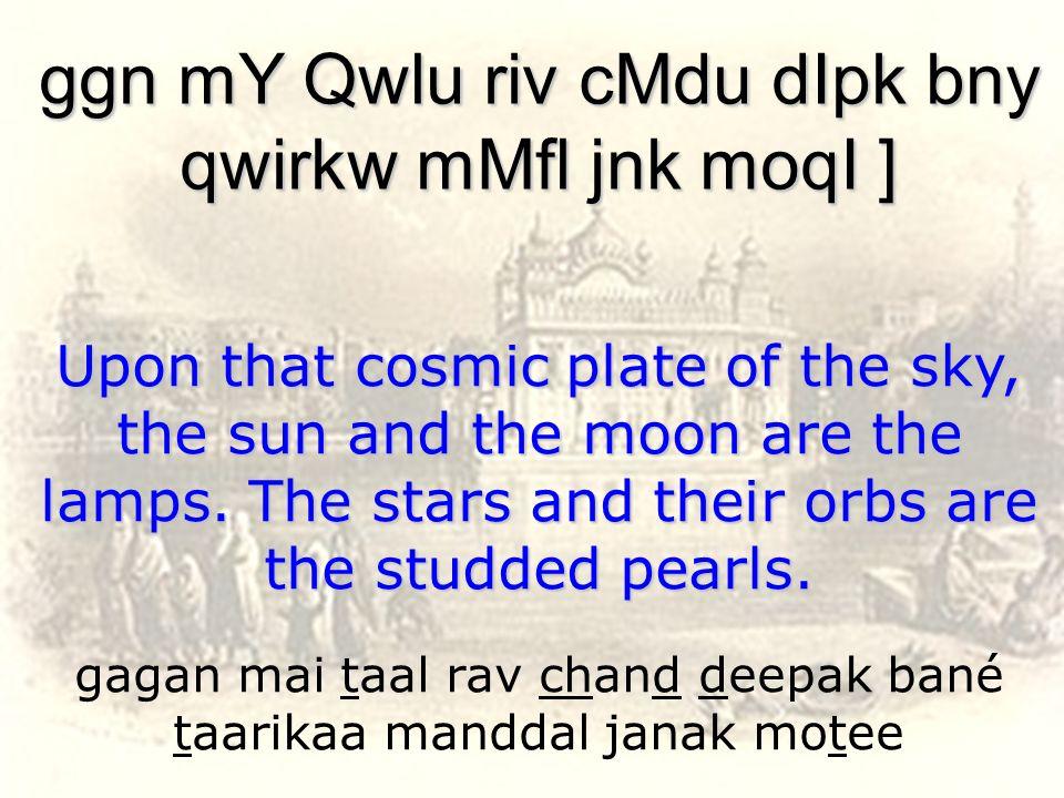 gagan mai taal rav chand deepak bané taarikaa manddal janak motee ggn mY Qwlu riv cMdu dIpk bny qwirkw mMfl jnk moqI ] Upon that cosmic plate of the s