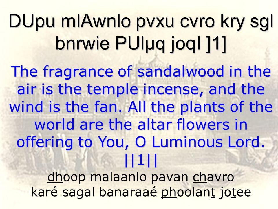 dhoop malaanlo pavan chavro karé sagal banaraaé phoolant jotee DUpu mlAwnlo pvxu cvro kry sgl bnrwie PUlµq joqI ]1] The fragrance of sandalwood in the