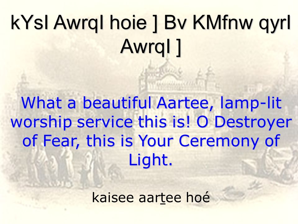 kaisee aartee hoé kYsI AwrqI hoie ] Bv KMfnw qyrI AwrqI ] What a beautiful Aartee, lamp-lit worship service this is! O Destroyer of Fear, this is Your