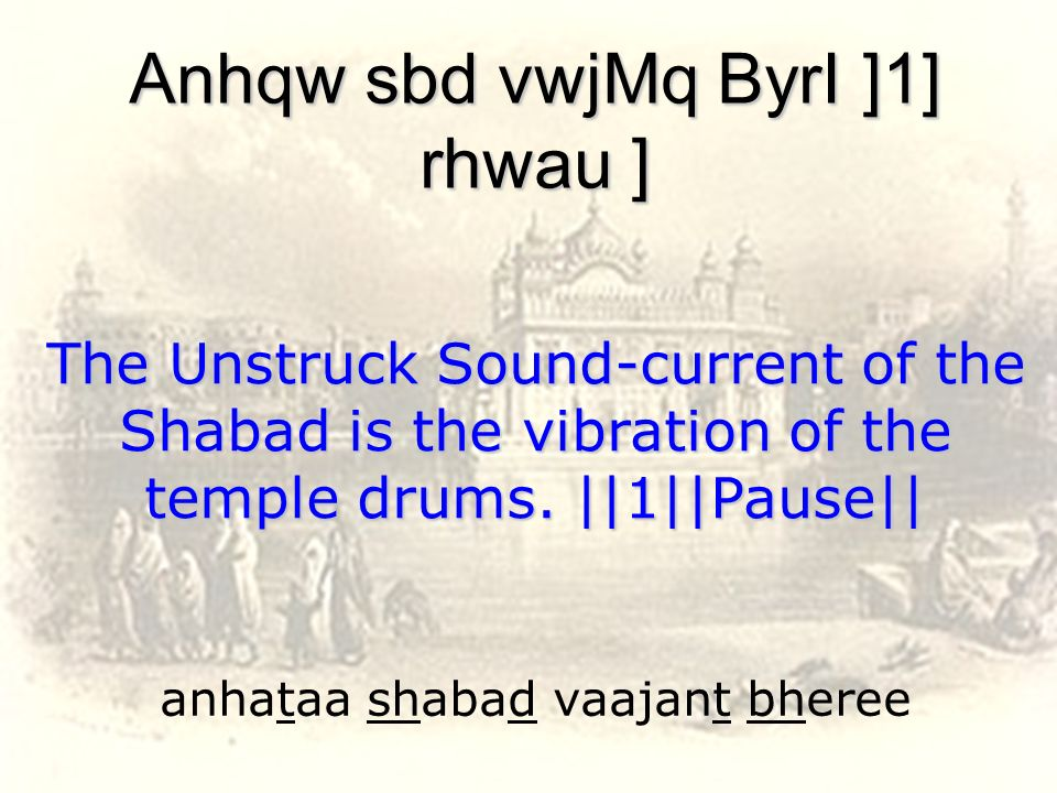 anhataa shabad vaajant bheree Anhqw sbd vwjMq ByrI ]1] rhwau ] The Unstruck Sound-current of the Shabad is the vibration of the temple drums.   1  Pau