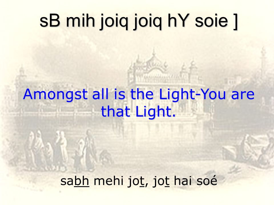 sabh mehi jot, jot hai soé sB mih joiq joiq hY soie ] Amongst all is the Light-You are that Light.