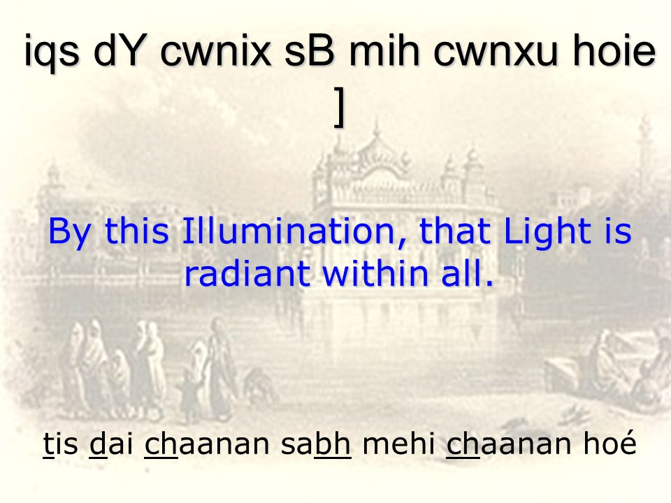 tis dai chaanan sabh mehi chaanan hoé iqs dY cwnix sB mih cwnxu hoie ] By this Illumination, that Light is radiant within all.