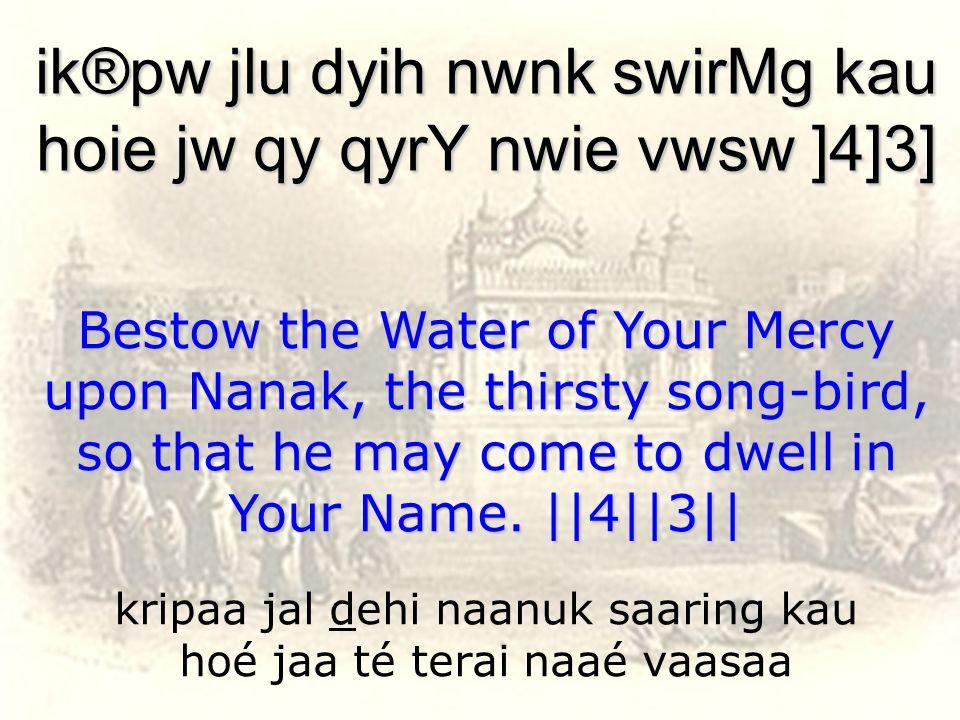 kripaa jal dehi naanuk saaring kau hoé jaa té terai naaé vaasaa ik®pw jlu dyih nwnk swirMg kau hoie jw qy qyrY nwie vwsw ]4]3] Bestow the Water of You