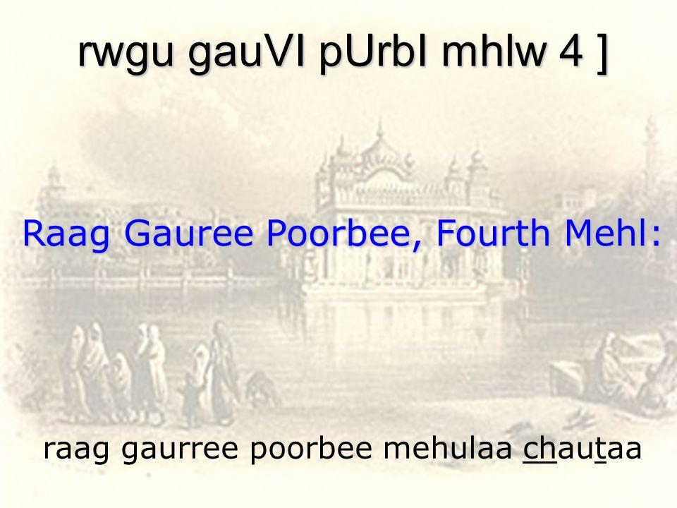 raag gaurree poorbee mehulaa chautaa rwgu gauVI pUrbI mhlw 4 ] Raag Gauree Poorbee, Fourth Mehl: