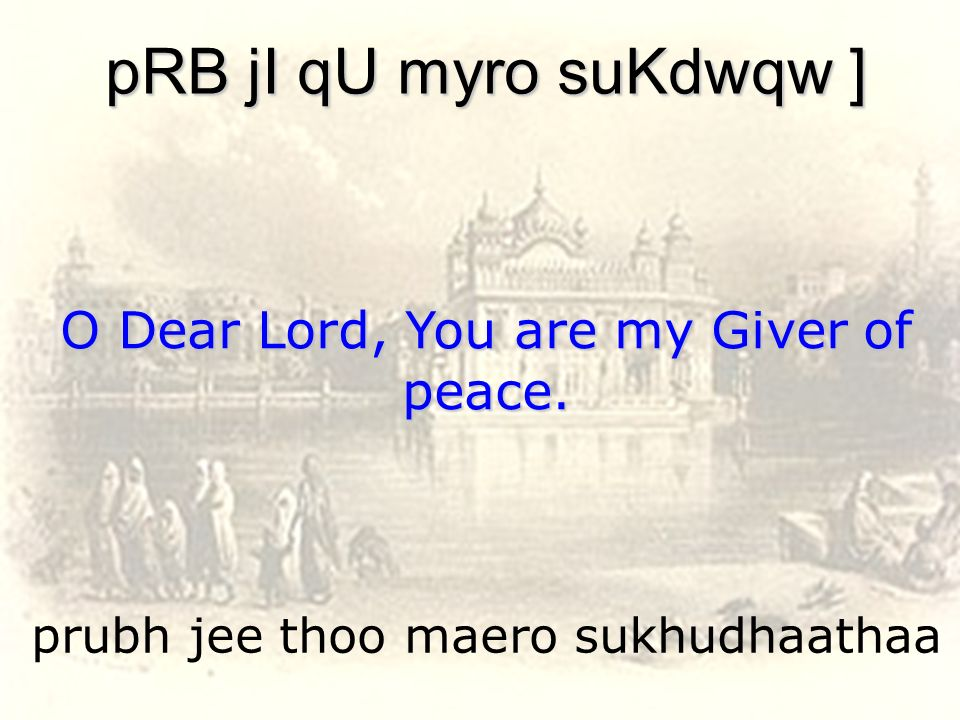 prubh jee thoo maero sukhudhaathaa pRB jI qU myro suKdwqw ] O Dear Lord, You are my Giver of peace.
