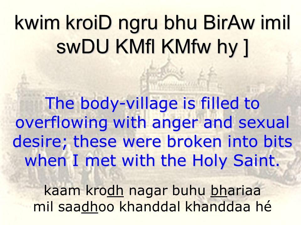 kaam krodh nagar buhu bhariaa mil saadhoo khanddal khanddaa hé kwim kroiD ngru bhu BirAw imil swDU KMfl KMfw hy ] The body-village is filled to overfl