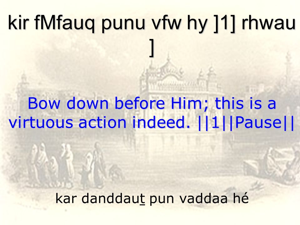kar danddaut pun vaddaa hé kir fMfauq punu vfw hy ]1] rhwau ] Bow down before Him; this is a virtuous action indeed. ||1||Pause||