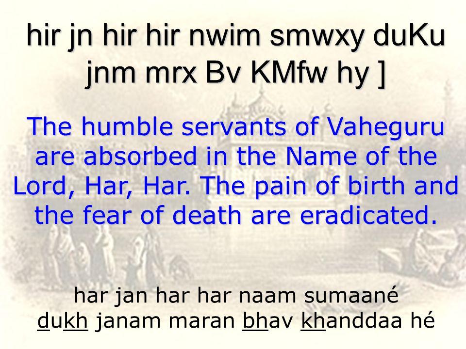 har jan har har naam sumaané dukh janam maran bhav khanddaa hé hir jn hir hir nwim smwxy duKu jnm mrx Bv KMfw hy ] The humble servants of Vaheguru are