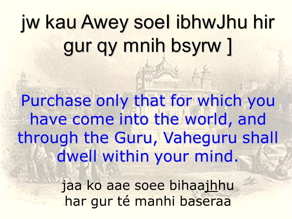 jaa ko aae soee bihaajhhu har gur té manhi baseraa jw kau Awey soeI ibhwJhu hir gur qy mnih bsyrw ] Purchase only that for which you have come into th