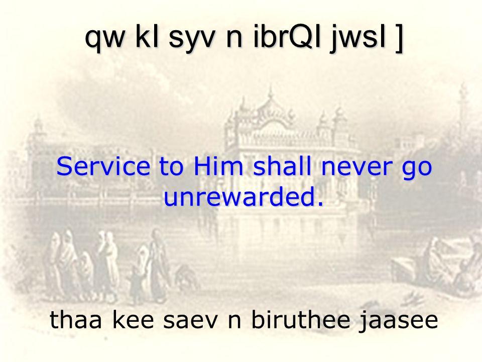 thaa kee saev n biruthee jaasee qw kI syv n ibrQI jwsI ] Service to Him shall never go unrewarded.