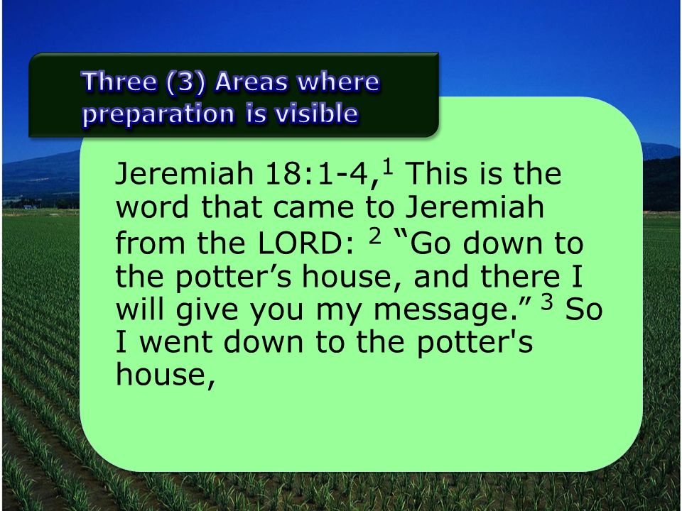 Jeremiah 18:1-4, 1 This is the word that came to Jeremiah from the LORD: 2 Go down to the potters house, and there I will give you my message. 3 So I