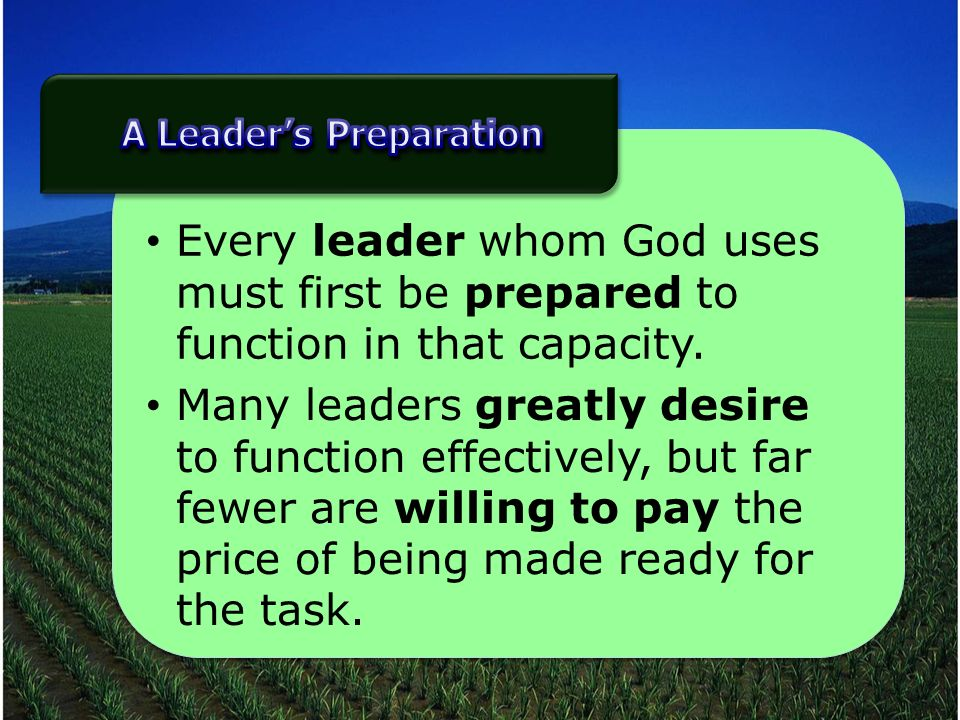 Every leader whom God uses must first be prepared to function in that capacity.