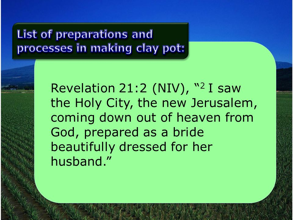 Revelation 21:2 (NIV), 2 I saw the Holy City, the new Jerusalem, coming down out of heaven from God, prepared as a bride beautifully dressed for her husband.