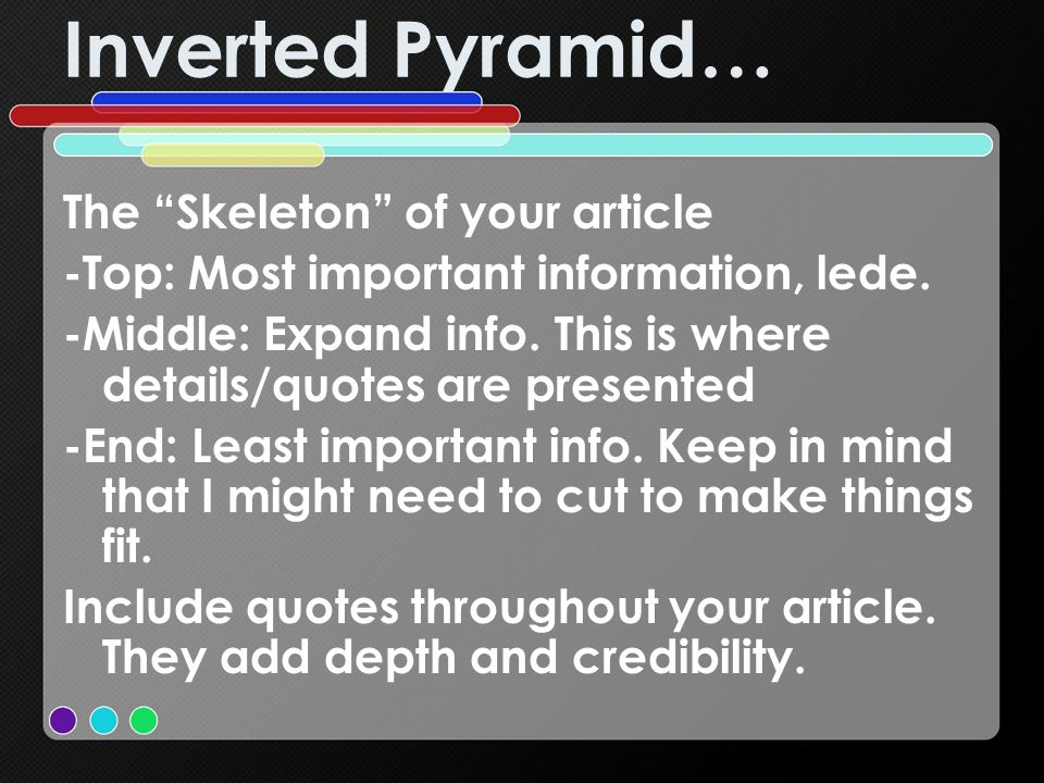 Inverted Pyramid… The Skeleton of your article -Top: Most important information, lede. -Middle: Expand info. This is where details/quotes are presente