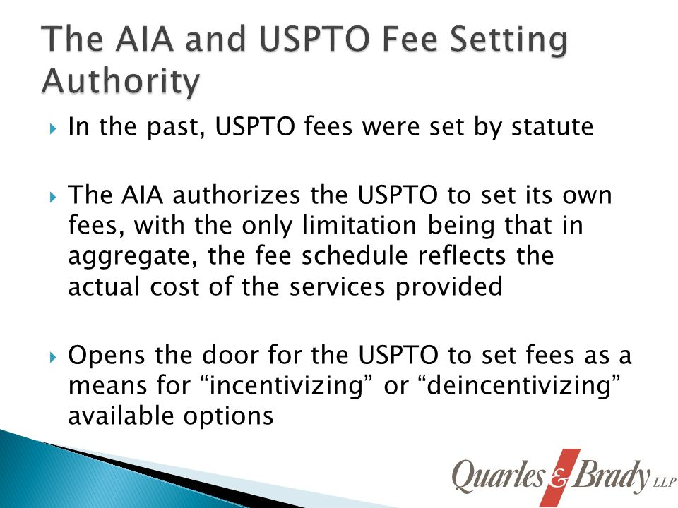 In the past, USPTO fees were set by statute The AIA authorizes the USPTO to set its own fees, with the only limitation being that in aggregate, the fee schedule reflects the actual cost of the services provided Opens the door for the USPTO to set fees as a means for incentivizing or deincentivizing available options