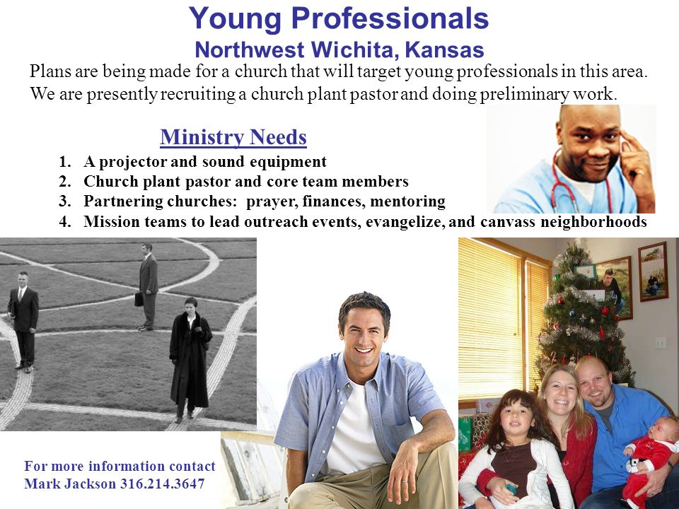 Ministry Needs Young Professionals Northwest Wichita, Kansas 1.A projector and sound equipment 2.Church plant pastor and core team members 3.Partnerin