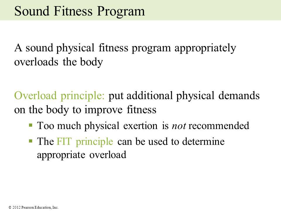 © 2012 Pearson Education, Inc. Sound Fitness Program A sound physical fitness program appropriately overloads the body Overload principle: put additio