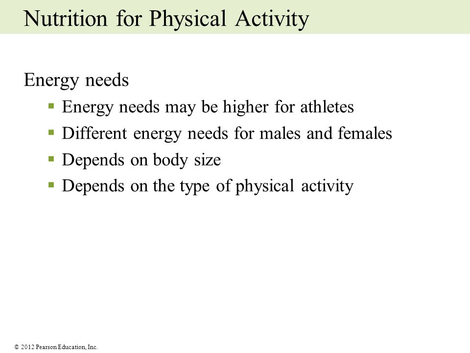 © 2012 Pearson Education, Inc. Nutrition for Physical Activity Energy needs Energy needs may be higher for athletes Different energy needs for males a