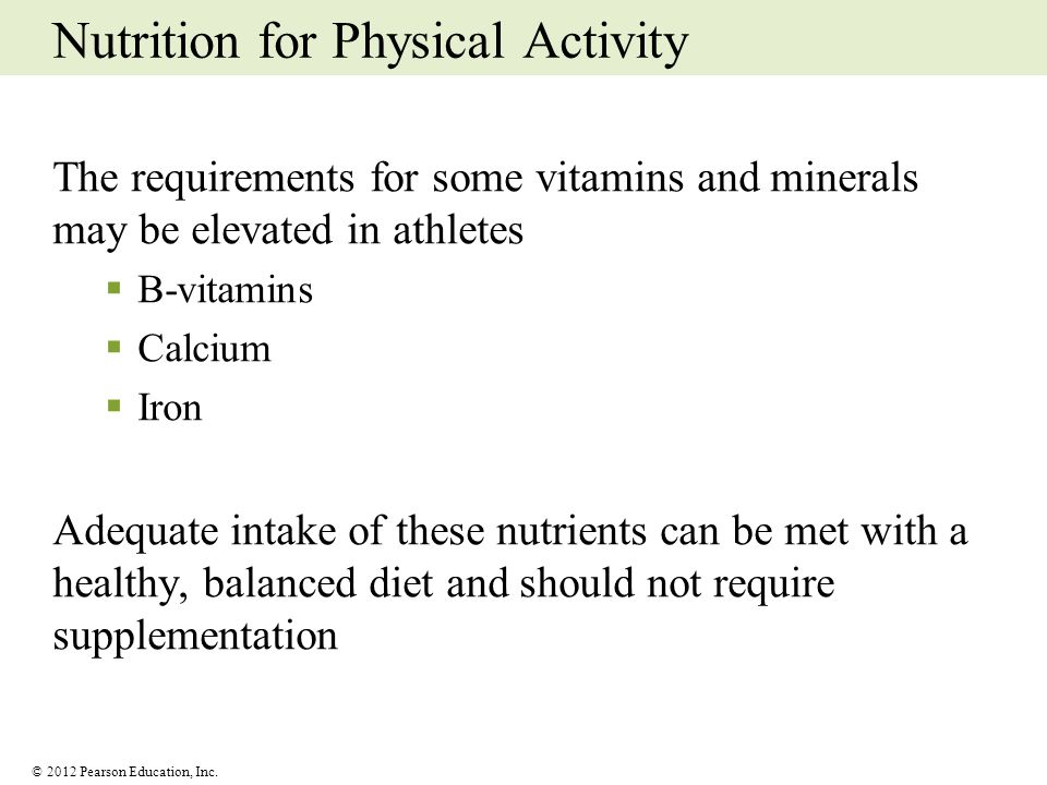 © 2012 Pearson Education, Inc. Nutrition for Physical Activity The requirements for some vitamins and minerals may be elevated in athletes B-vitamins