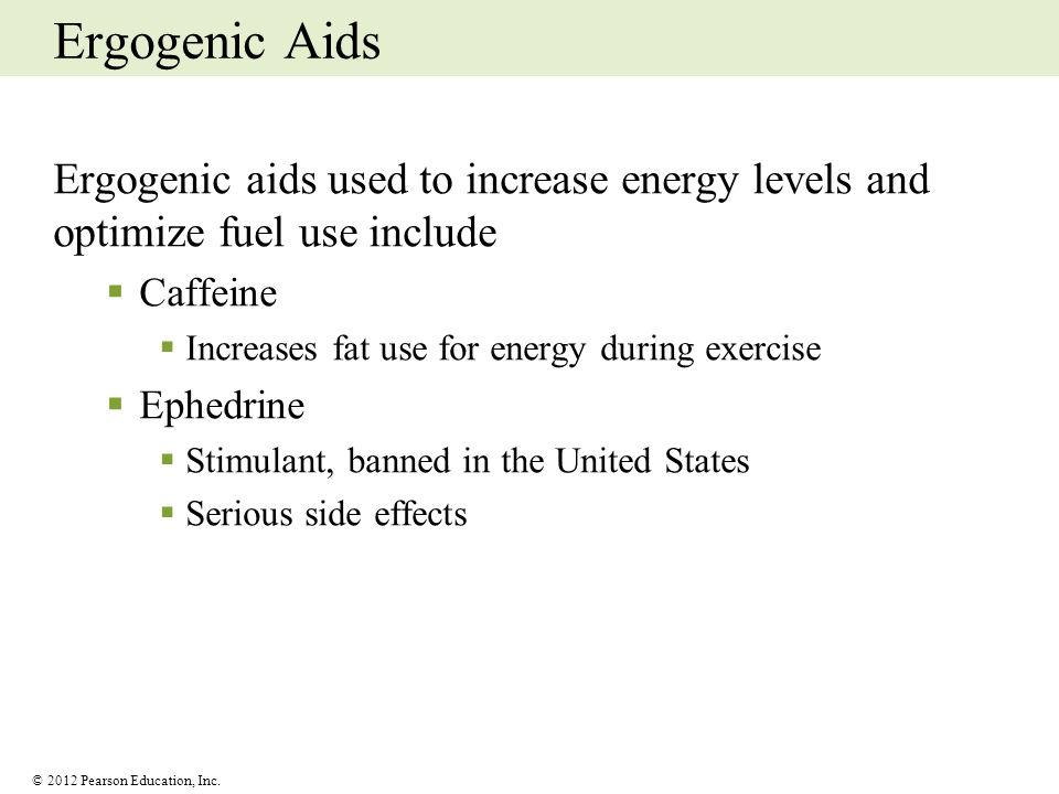 © 2012 Pearson Education, Inc. Ergogenic Aids Ergogenic aids used to increase energy levels and optimize fuel use include Caffeine Increases fat use f
