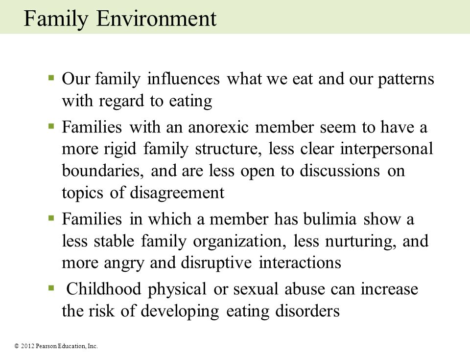 © 2012 Pearson Education, Inc. Family Environment Our family influences what we eat and our patterns with regard to eating Families with an anorexic m