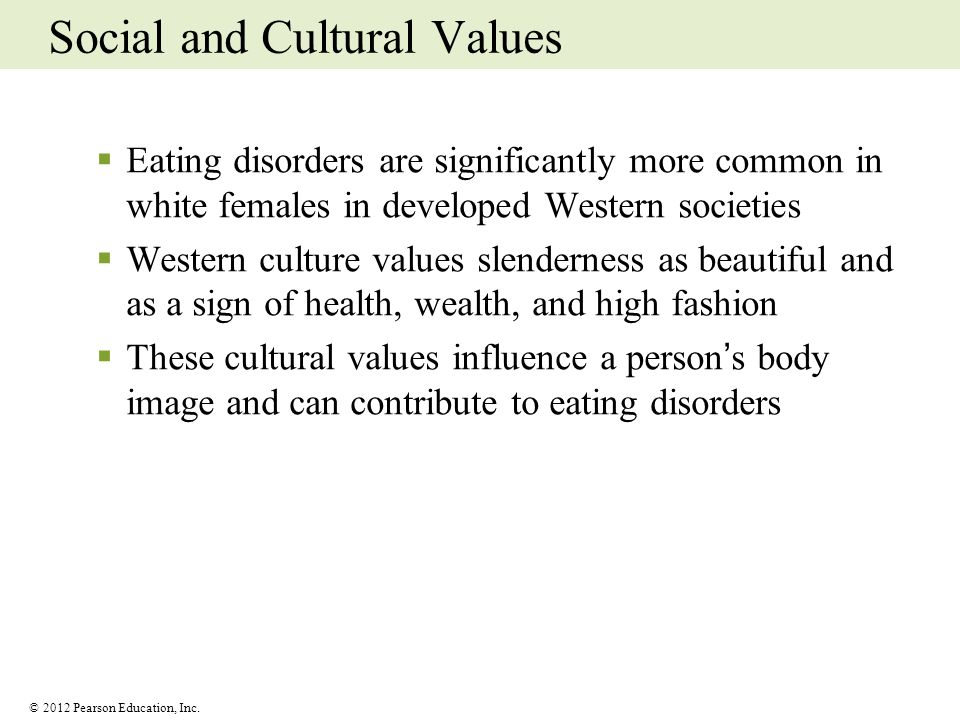 © 2012 Pearson Education, Inc. Social and Cultural Values Eating disorders are significantly more common in white females in developed Western societi