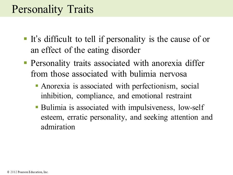 © 2012 Pearson Education, Inc. Personality Traits Its difficult to tell if personality is the cause of or an effect of the eating disorder Personality