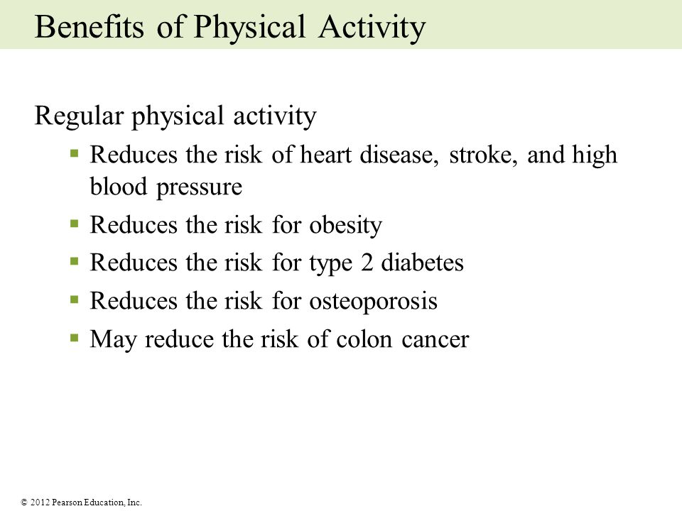 © 2012 Pearson Education, Inc. Benefits of Physical Activity Regular physical activity Reduces the risk of heart disease, stroke, and high blood press