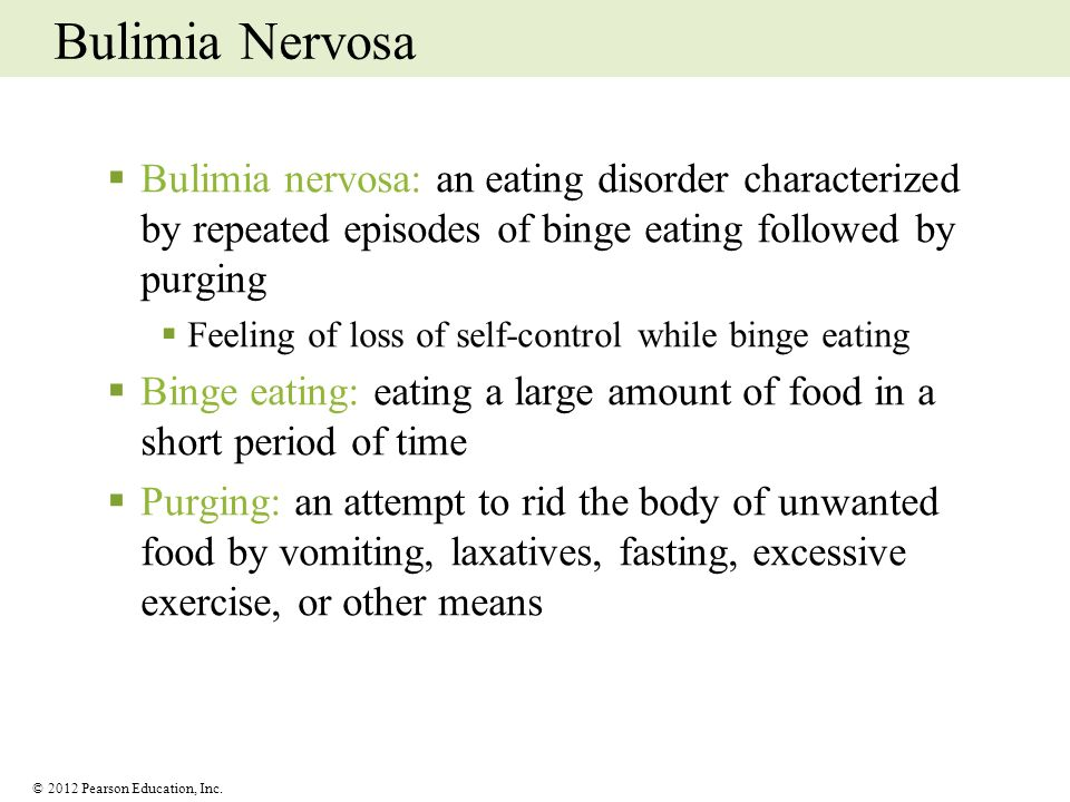 © 2012 Pearson Education, Inc. Bulimia Nervosa Bulimia nervosa: an eating disorder characterized by repeated episodes of binge eating followed by purg