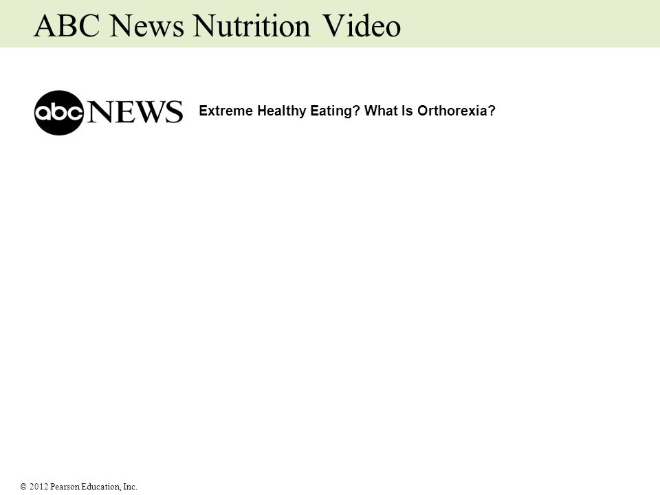 © 2012 Pearson Education, Inc. ABC News Nutrition Video Extreme Healthy Eating? What Is Orthorexia?