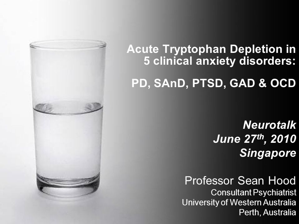 Acute Tryptophan Depletion in 5 clinical anxiety disorders: PD, SAnD, PTSD, GAD & OCD Neurotalk June 27 th, 2010 Singapore Professor Sean Hood Consult