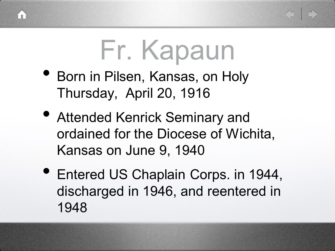 Fr. Kapaun Born in Pilsen, Kansas, on Holy Thursday, April 20, 1916 Attended Kenrick Seminary and ordained for the Diocese of Wichita, Kansas on June