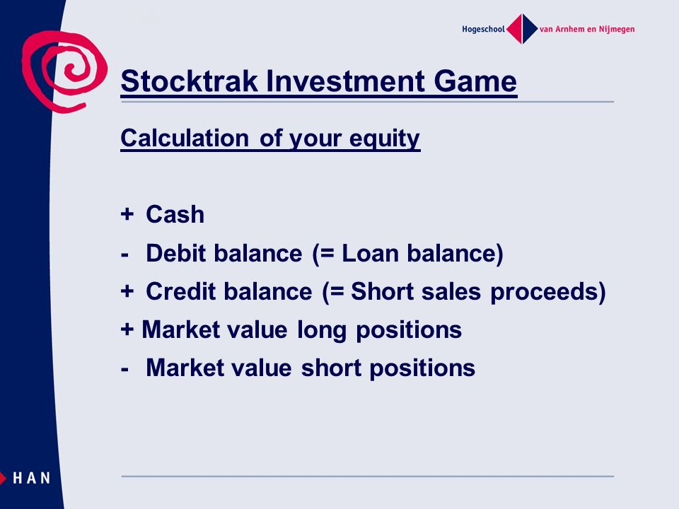 Stocktrak Investment Game Calculation of your equity +Cash -Debit balance (= Loan balance) +Credit balance (= Short sales proceeds) + Market value lon