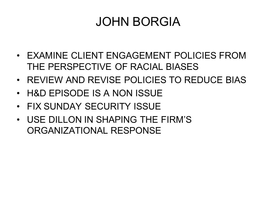 JOHN BORGIA EXAMINE CLIENT ENGAGEMENT POLICIES FROM THE PERSPECTIVE OF RACIAL BIASES REVIEW AND REVISE POLICIES TO REDUCE BIAS H&D EPISODE IS A NON ISSUE FIX SUNDAY SECURITY ISSUE USE DILLON IN SHAPING THE FIRMS ORGANIZATIONAL RESPONSE