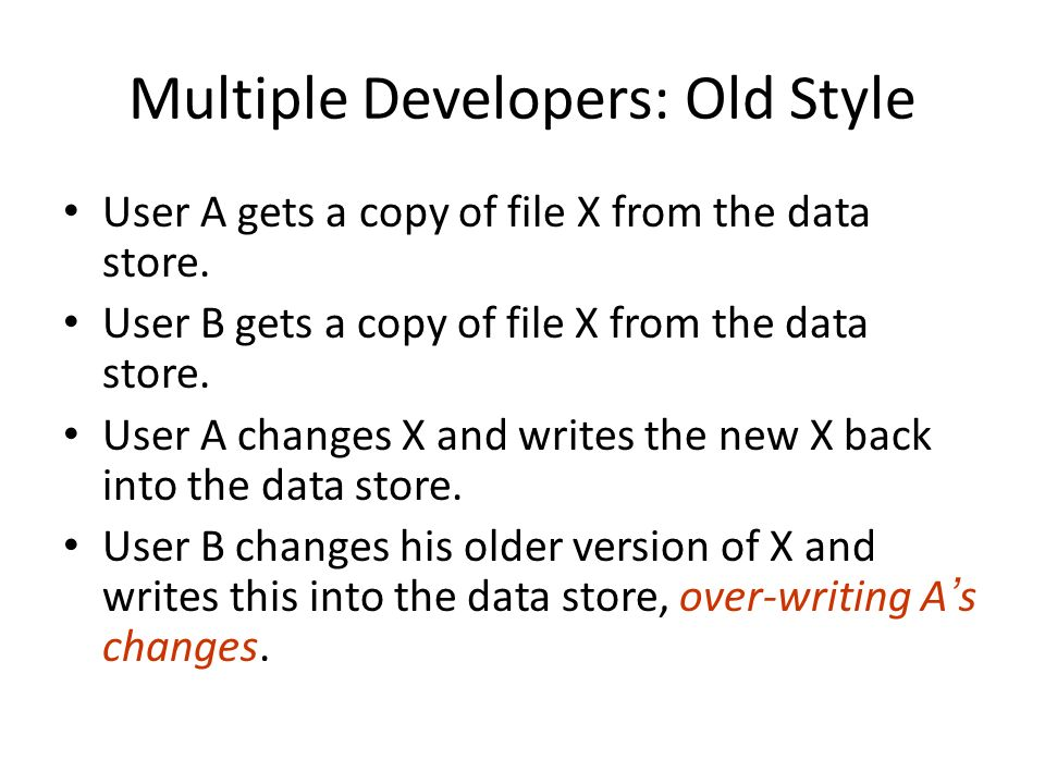 Multiple Developers: Old Style User A gets a copy of file X from the data store.