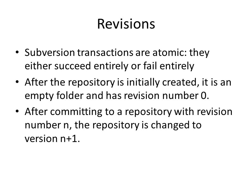 Revisions Subversion transactions are atomic: they either succeed entirely or fail entirely After the repository is initially created, it is an empty folder and has revision number 0.