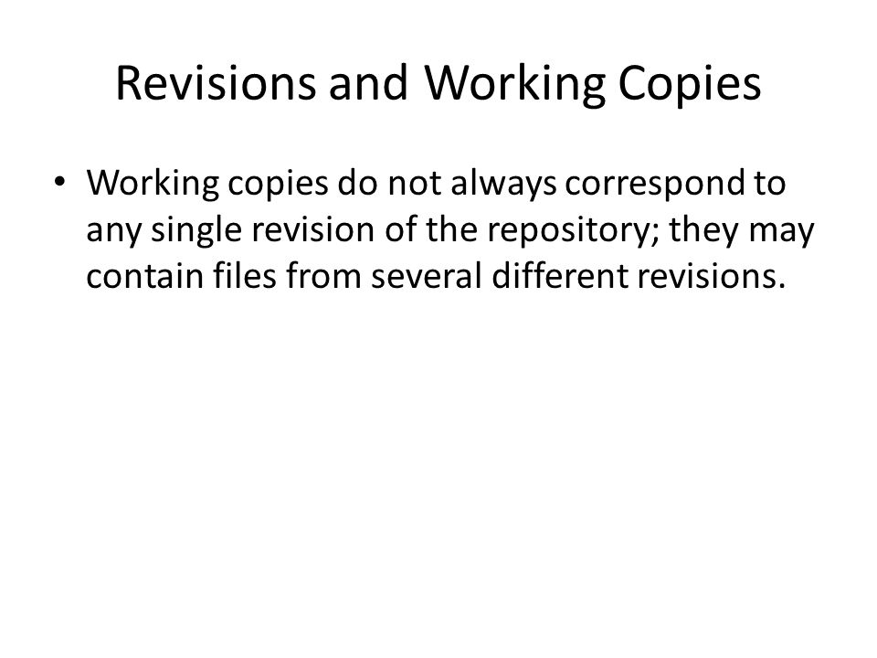 Revisions and Working Copies Working copies do not always correspond to any single revision of the repository; they may contain files from several different revisions.