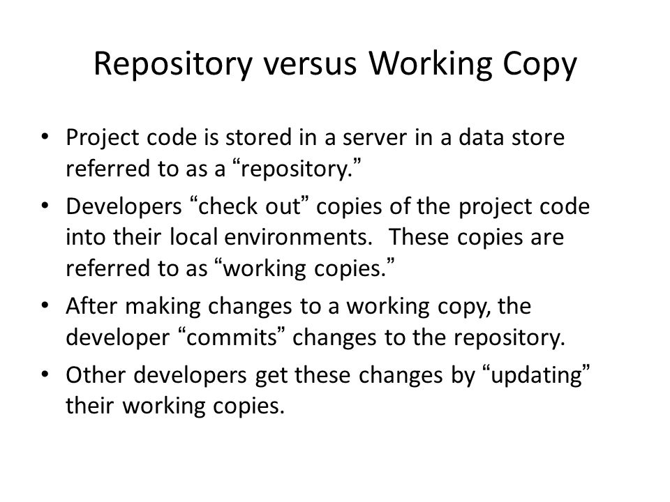 Repository versus Working Copy Project code is stored in a server in a data store referred to as a repository.