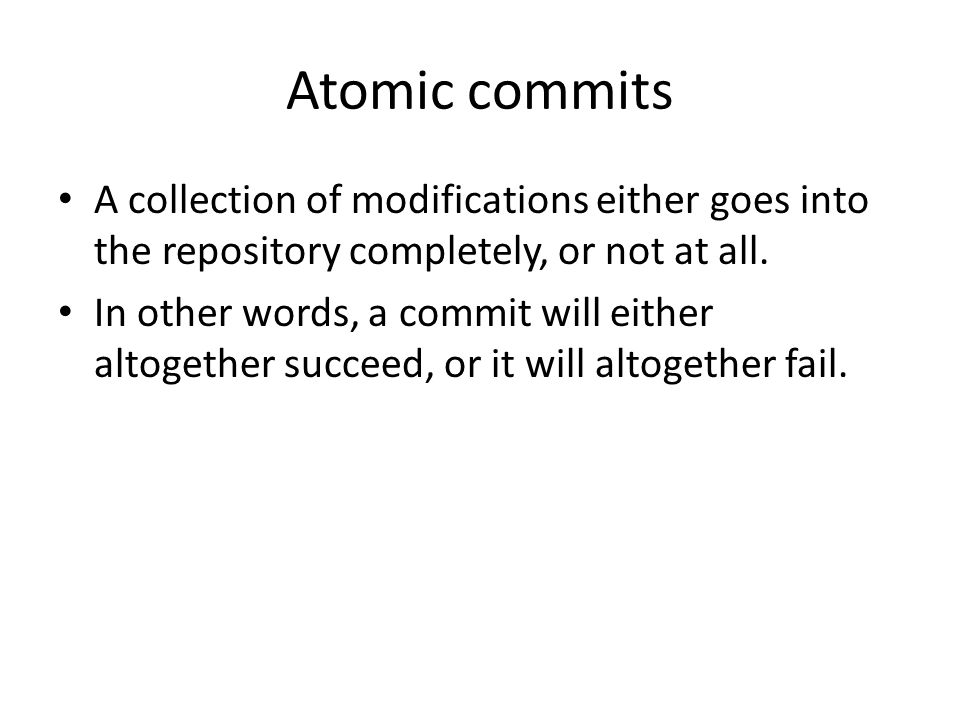 Atomic commits A collection of modifications either goes into the repository completely, or not at all.