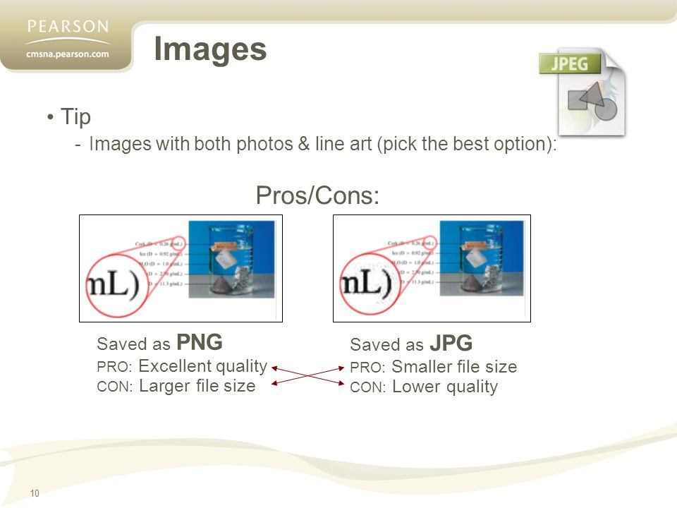 10 Images Tip -Images with both photos & line art (pick the best option): Pros/Cons: Saved as JPG PRO: Smaller file size CON: Lower quality Saved as PNG PRO: Excellent quality CON: Larger file size